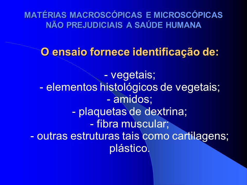 MATÉRIAS MACROSCÓPICAS E MICROSCÓPICAS NÃO PREJUDICIAIS A SAÚDE HUMANA O ensaio fornece identificação de: - vegetais; - elementos histológicos de vege