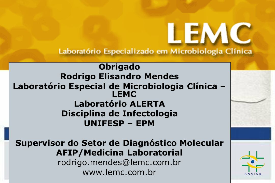 Obrigado Rodrigo Elisandro Mendes Laboratório Especial de Microbiologia Clínica – LEMC Laboratório ALERTA Disciplina de Infectologia UNIFESP – EPM Supervisor do Setor de Diagnóstico Molecular AFIP/Medicina Laboratorial rodrigo.mendes@lemc.com.br www.lemc.com.br