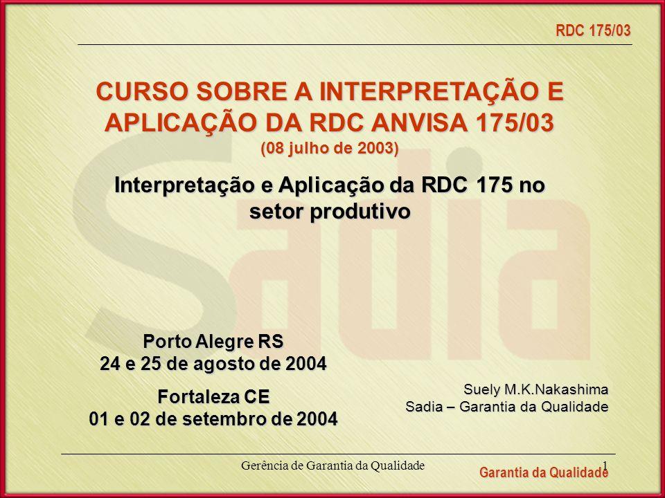 Garantia da Qualidade RDC 175/03 Gerência de Garantia da Qualidade1 CURSO SOBRE A INTERPRETAÇÃO E APLICAÇÃO DA RDC ANVISA 175/03 (08 julho de 2003) Interpretação e Aplicação da RDC 175 no setor produtivo Porto Alegre RS 24 e 25 de agosto de 2004 Fortaleza CE 01 e 02 de setembro de 2004 Suely M.K.Nakashima Sadia – Garantia da Qualidade