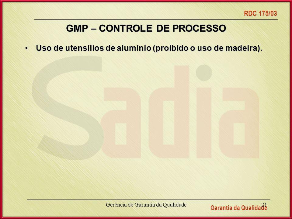 Garantia da Qualidade RDC 175/03 Gerência de Garantia da Qualidade21 GMP – CONTROLE DE PROCESSO Uso de utensílios de alumínio (proibido o uso de madeira).Uso de utensílios de alumínio (proibido o uso de madeira).