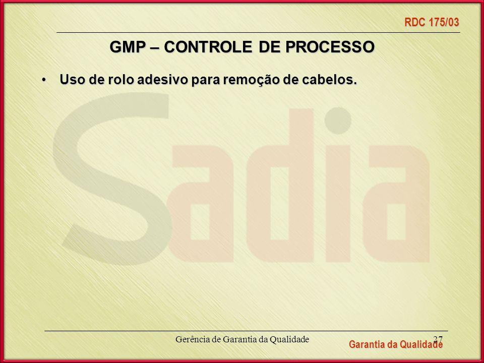 Garantia da Qualidade RDC 175/03 Gerência de Garantia da Qualidade27 GMP – CONTROLE DE PROCESSO Uso de rolo adesivo para remoção de cabelos.Uso de rolo adesivo para remoção de cabelos.