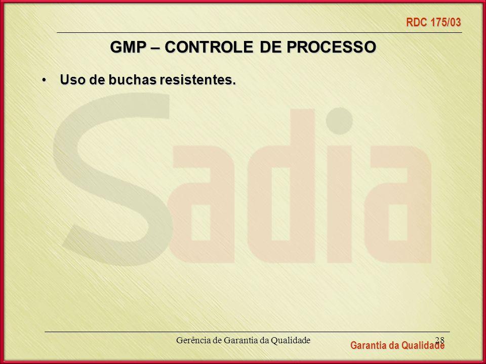 Garantia da Qualidade RDC 175/03 Gerência de Garantia da Qualidade28 GMP – CONTROLE DE PROCESSO Uso de buchas resistentes.Uso de buchas resistentes.