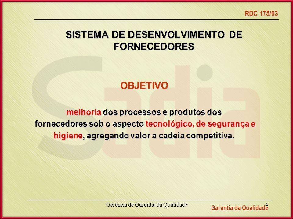 Garantia da Qualidade RDC 175/03 Gerência de Garantia da Qualidade4 SISTEMA DE DESENVOLVIMENTO DE FORNECEDORES OBJETIVO melhoria dos processos e produtos dos fornecedores sob o aspecto tecnológico, de segurança e fornecedores sob o aspecto tecnológico, de segurança e higiene, agregando valor a cadeia competitiva.