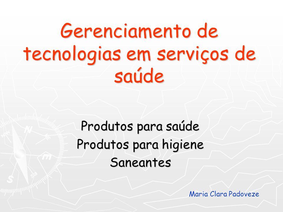 Gerenciamento de tecnologias em serviços de saúde Produtos para saúde Produtos para higiene Saneantes Maria Clara Padoveze