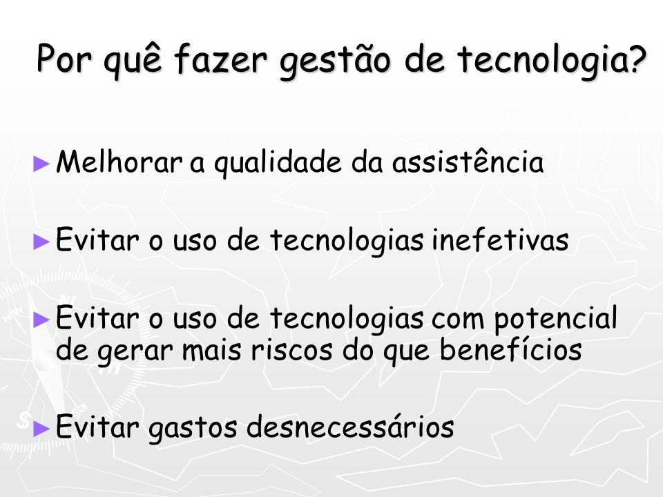 Por quê fazer gestão de tecnologia? Melhorar a qualidade da assistência Evitar o uso de tecnologias inefetivas Evitar o uso de tecnologias com potenci