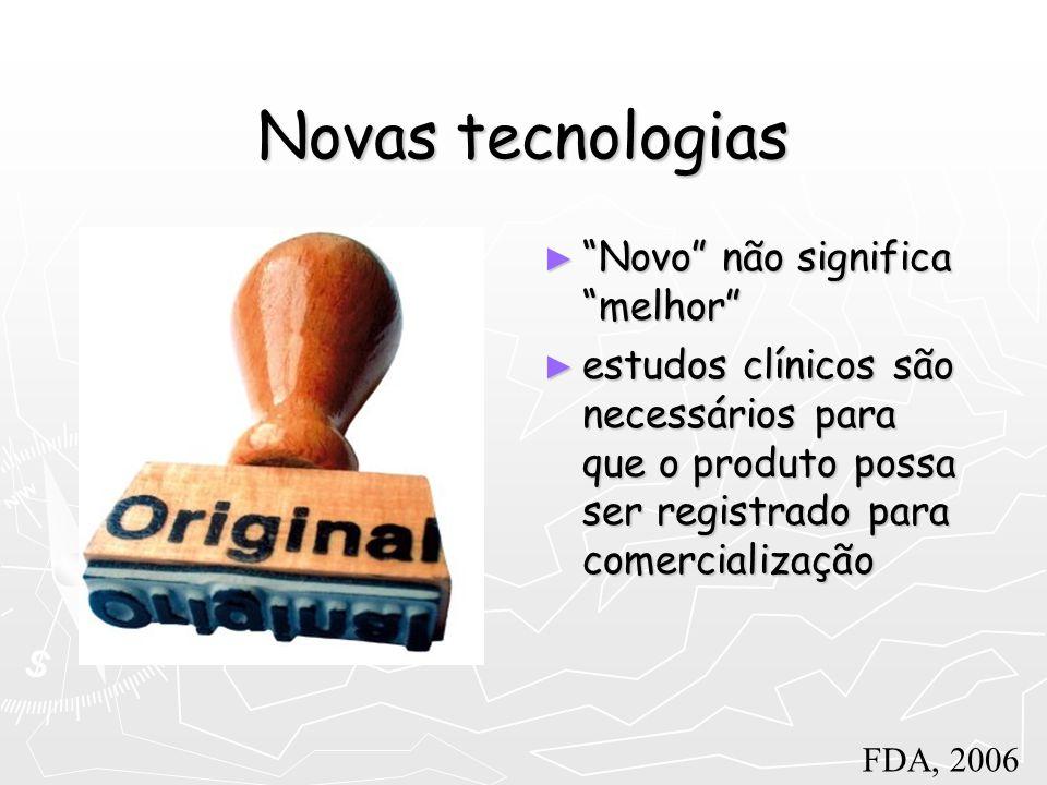 Novas tecnologias Novo não significa melhor Novo não significa melhor estudos clínicos são necessários para que o produto possa ser registrado para co