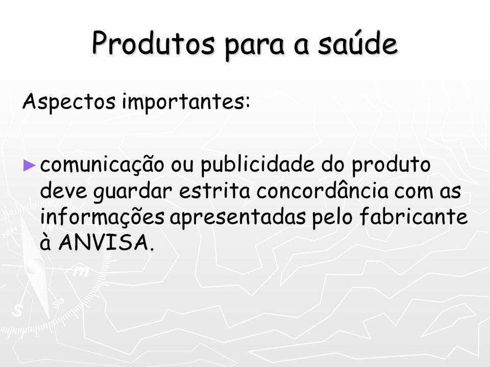 Produtos para a saúde Aspectos importantes: comunicação ou publicidade do produto deve guardar estrita concordância com as informações apresentadas pe