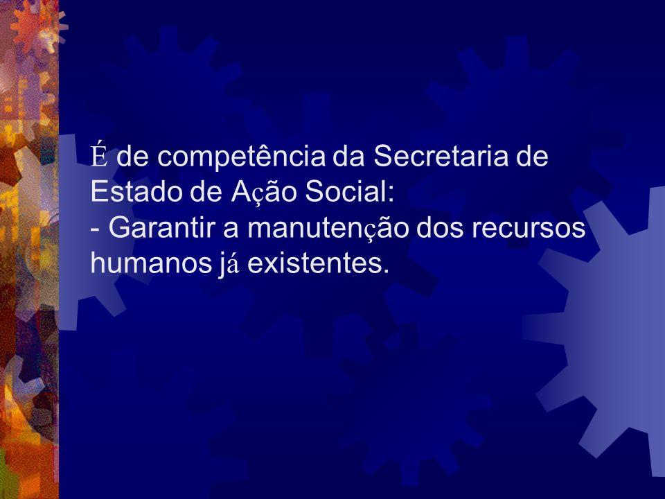 É de competência da Secretaria de Estado de A ç ão Social: - Garantir a manuten ç ão dos recursos humanos j á existentes.
