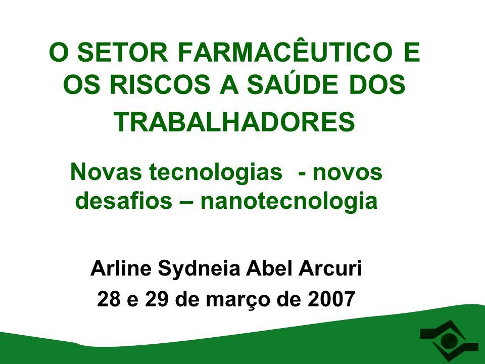 O SETOR FARMACÊUTICO E OS RISCOS A SAÚDE DOS TRABALHADORES Novas tecnologias - novos desafios – nanotecnologia Arline Sydneia Abel Arcuri 28 e 29 de m