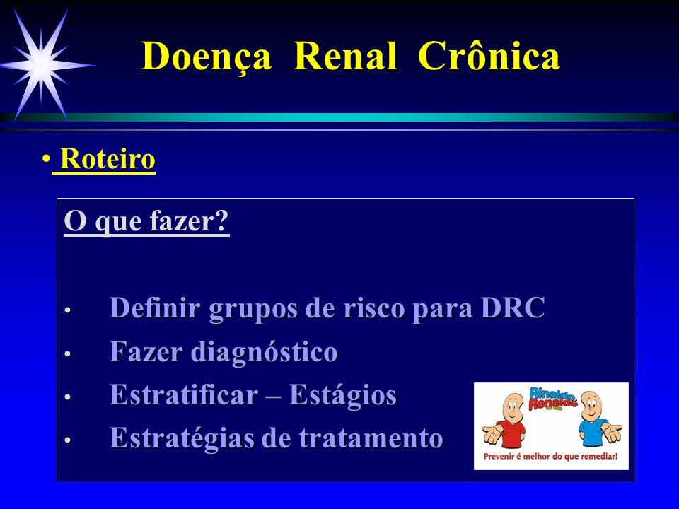 O que fazer? Definir grupos de risco para DRC Definir grupos de risco para DRC Fazer diagnóstico Fazer diagnóstico Estratificar – Estágios Estratifica