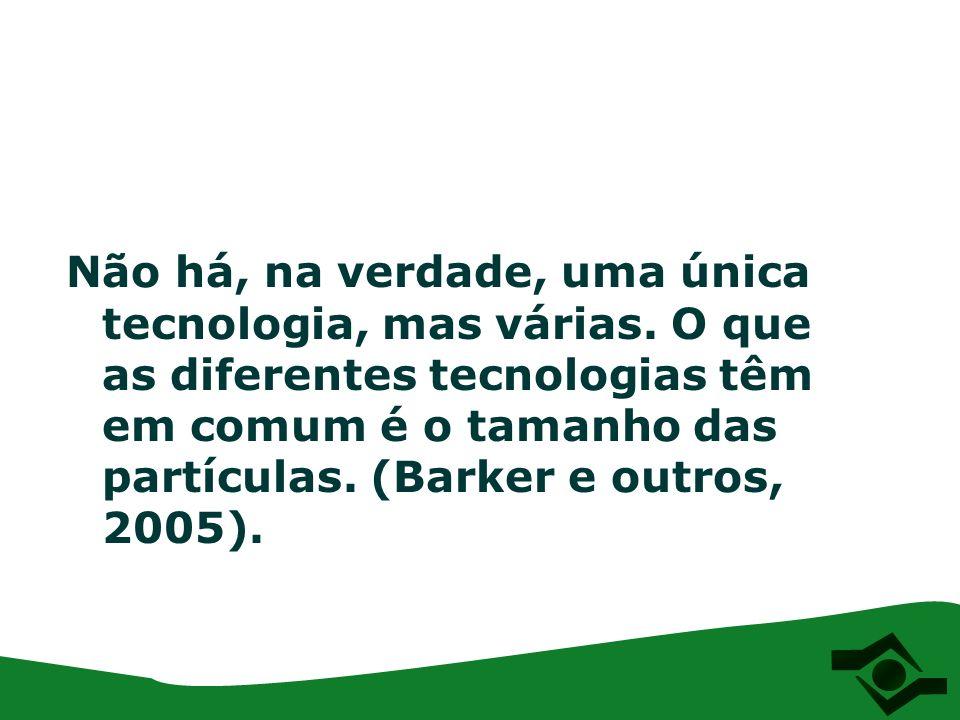 Não há, na verdade, uma única tecnologia, mas várias. O que as diferentes tecnologias têm em comum é o tamanho das partículas. (Barker e outros, 2005)