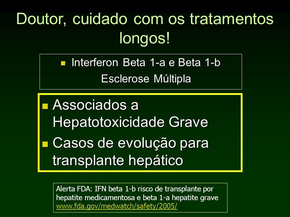 Doutor, cuidado com os tratamentos longos! Interferon Beta 1-a e Beta 1-b Interferon Beta 1-a e Beta 1-b Esclerose Múltipla Associados a Hepatotoxicid