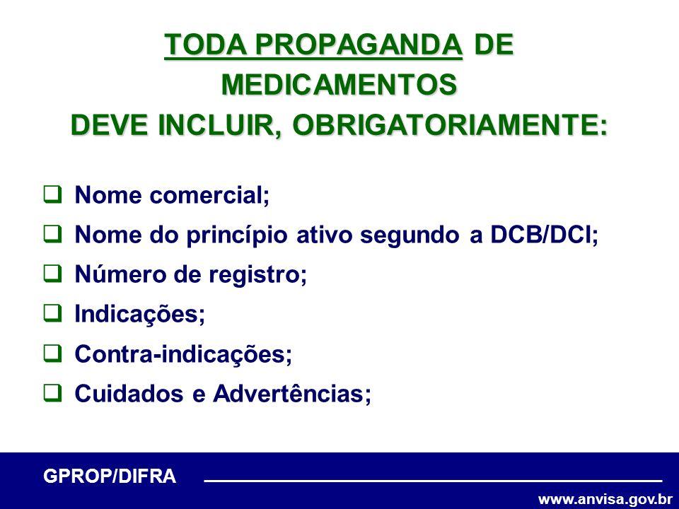 www.anvisa.gov.br GPROP/DIFRA TODA PROPAGANDA DE MEDICAMENTOS DEVE INCLUIR, OBRIGATORIAMENTE: Nome comercial; Nome do princípio ativo segundo a DCB/DC