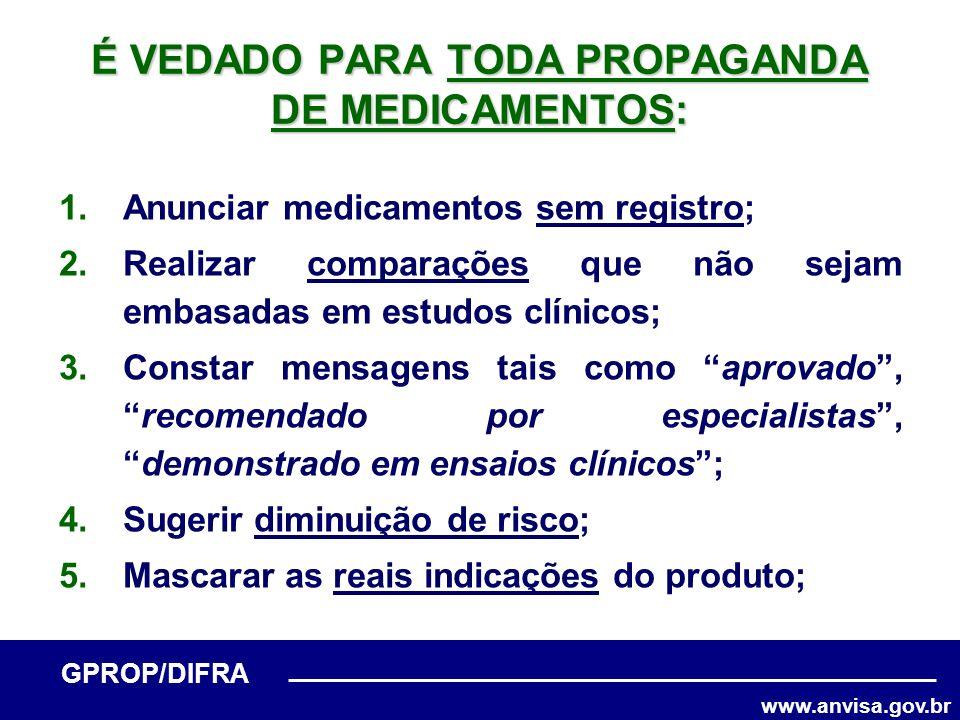 www.anvisa.gov.br GPROP/DIFRA É VEDADO PARA TODA PROPAGANDA DE MEDICAMENTOS: 1.Anunciar medicamentos sem registro; 2.Realizar comparações que não seja