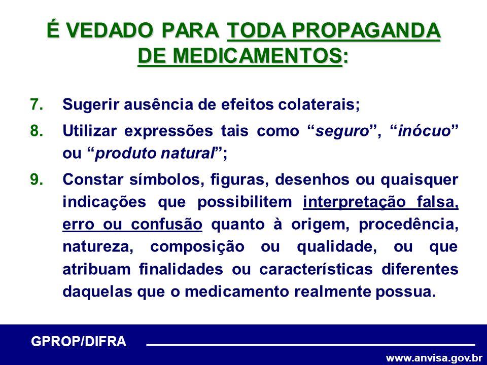 www.anvisa.gov.br GPROP/DIFRA É VEDADO PARA TODA PROPAGANDA DE MEDICAMENTOS: 7.Sugerir ausência de efeitos colaterais; 8.Utilizar expressões tais como