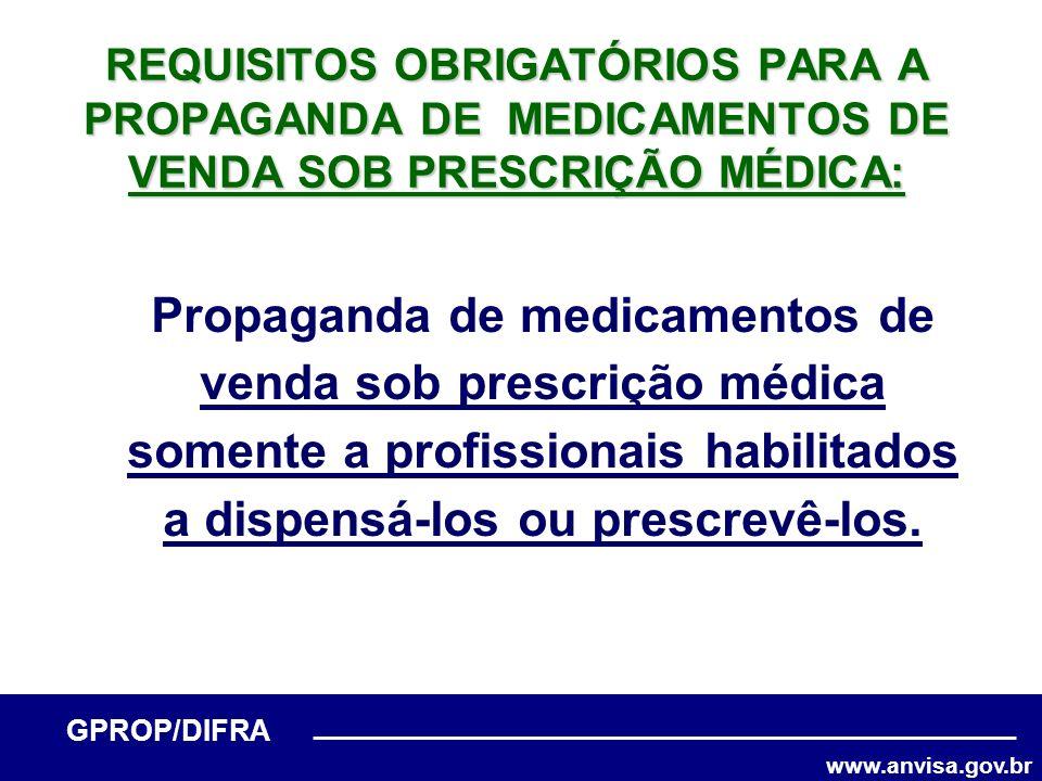 www.anvisa.gov.br GPROP/DIFRA REQUISITOS OBRIGATÓRIOS PARA A PROPAGANDA DE MEDICAMENTOS DE VENDA SOB PRESCRIÇÃO MÉDICA: Propaganda de medicamentos de