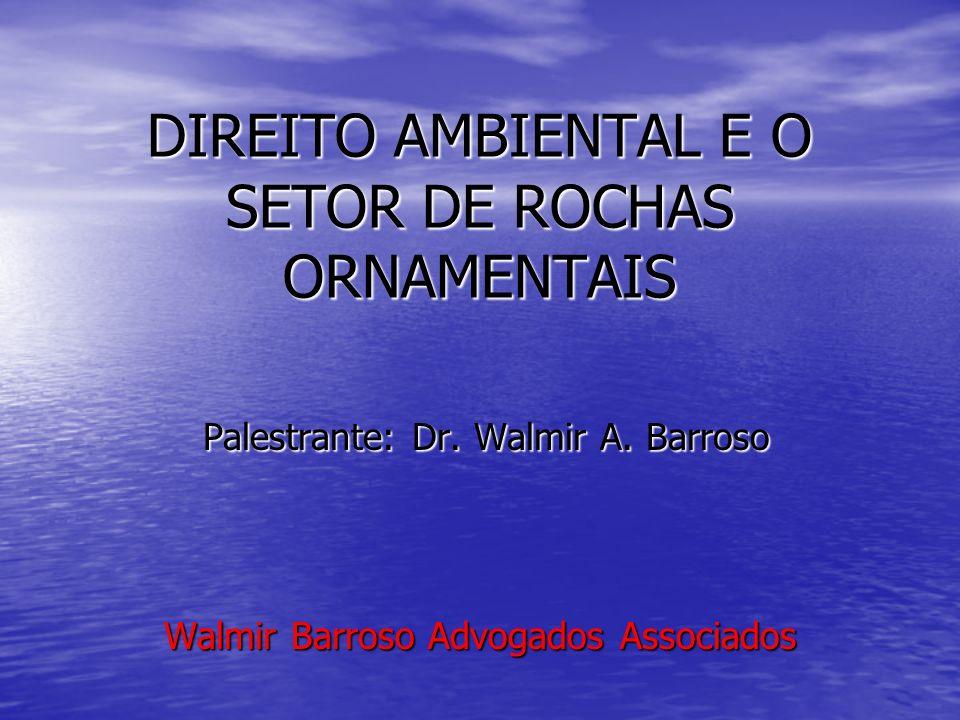 DIREITO AMBIENTAL E O SETOR DE ROCHAS ORNAMENTAIS Palestrante: Dr. Walmir A. Barroso Palestrante: Dr. Walmir A. Barroso Walmir Barroso Advogados Assoc