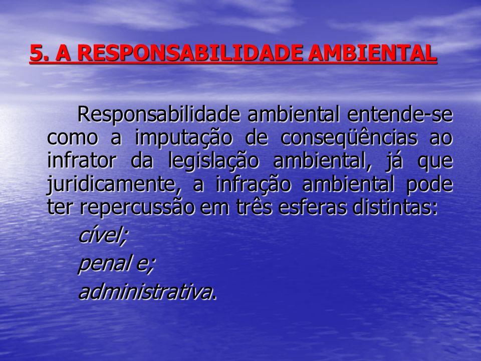 5. A RESPONSABILIDADE AMBIENTAL Responsabilidade ambiental entende-se como a imputação de conseqüências ao infrator da legislação ambiental, já que ju