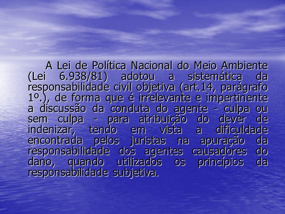A Lei de Política Nacional do Meio Ambiente (Lei 6.938/81) adotou a sistemática da responsabilidade civil objetiva (art.14, parágrafo 1º.), de forma q