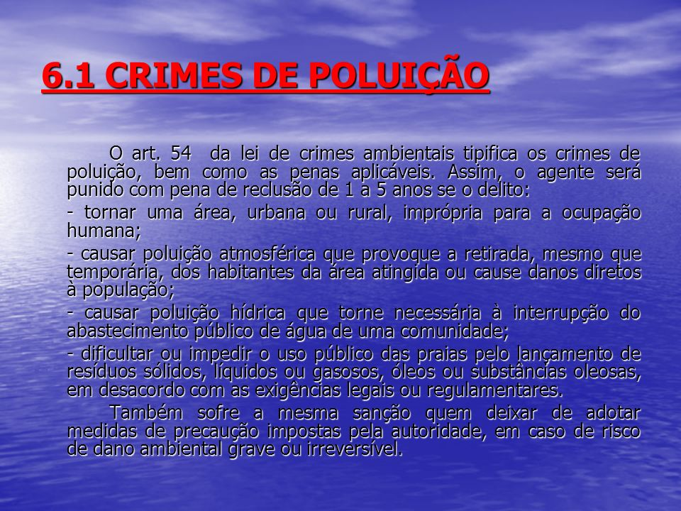6.1 CRIMES DE POLUIÇÃO O art. 54 da lei de crimes ambientais tipifica os crimes de poluição, bem como as penas aplicáveis. Assim, o agente será punido