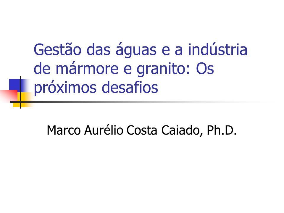 Gestão das águas e a indústria de mármore e granito: Os próximos desafios Marco Aurélio Costa Caiado, Ph.D.
