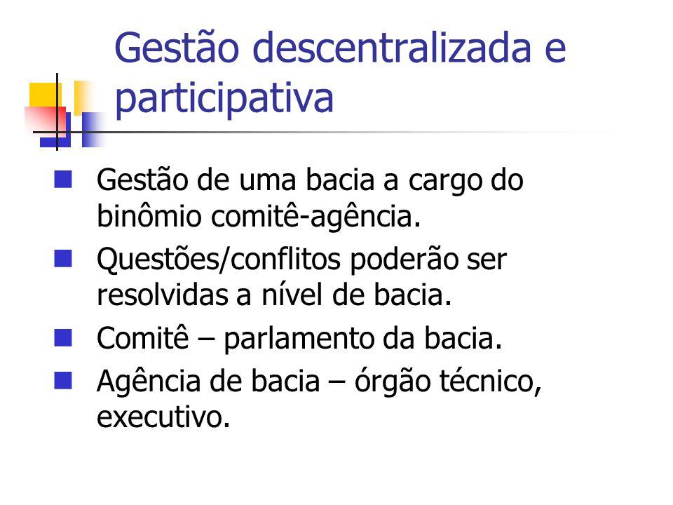 Gestão descentralizada e participativa Gestão de uma bacia a cargo do binômio comitê-agência. Questões/conflitos poderão ser resolvidas a nível de bac