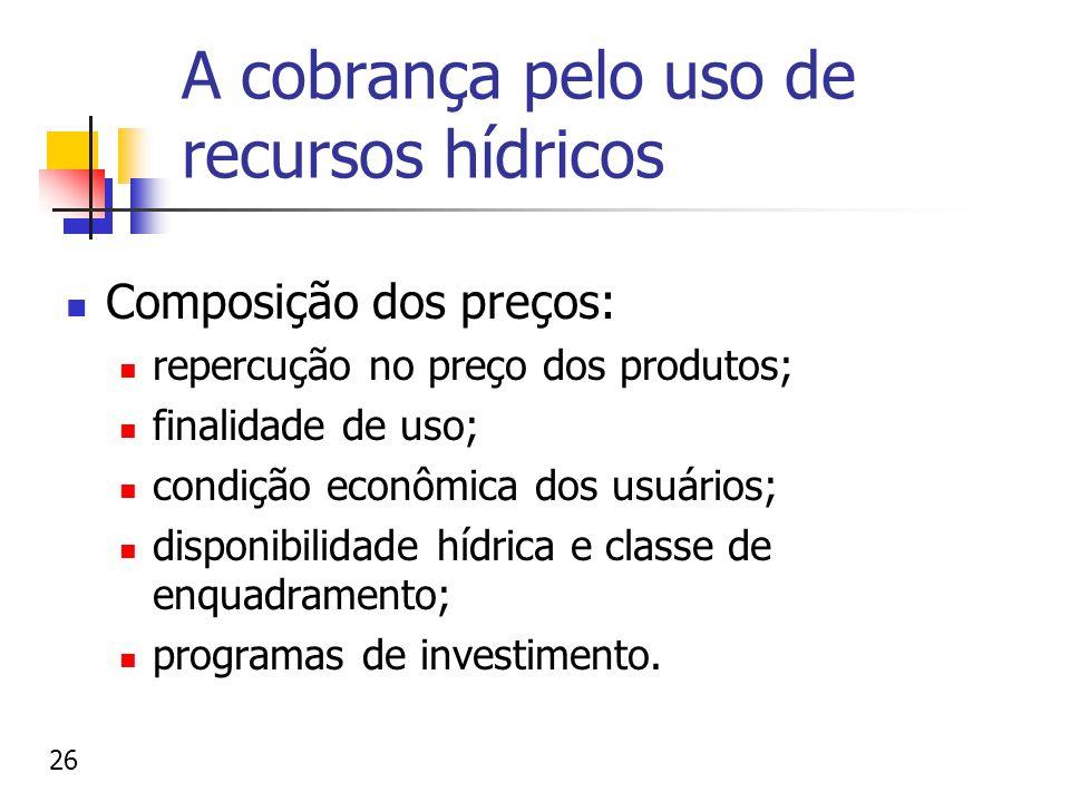 A cobrança pelo uso de recursos hídricos Composição dos preços: repercução no preço dos produtos; finalidade de uso; condição econômica dos usuários;