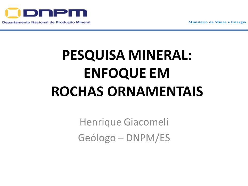 PESQUISA MINERAL: ENFOQUE EM ROCHAS ORNAMENTAIS Henrique Giacomeli Geólogo – DNPM/ES