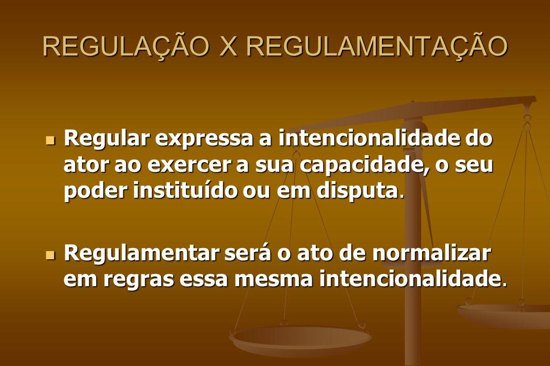 REGULAÇÃO X REGULAMENTAÇÃO Regular expressa a intencionalidade do ator ao exercer a sua capacidade, o seu poder instituído ou em disputa. Regular expr