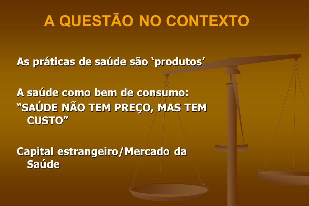 A QUESTÃO NO CONTEXTO As práticas de saúde são produtos A saúde como bem de consumo: SAÚDE NÃO TEM PREÇO, MAS TEM CUSTO Capital estrangeiro/Mercado da