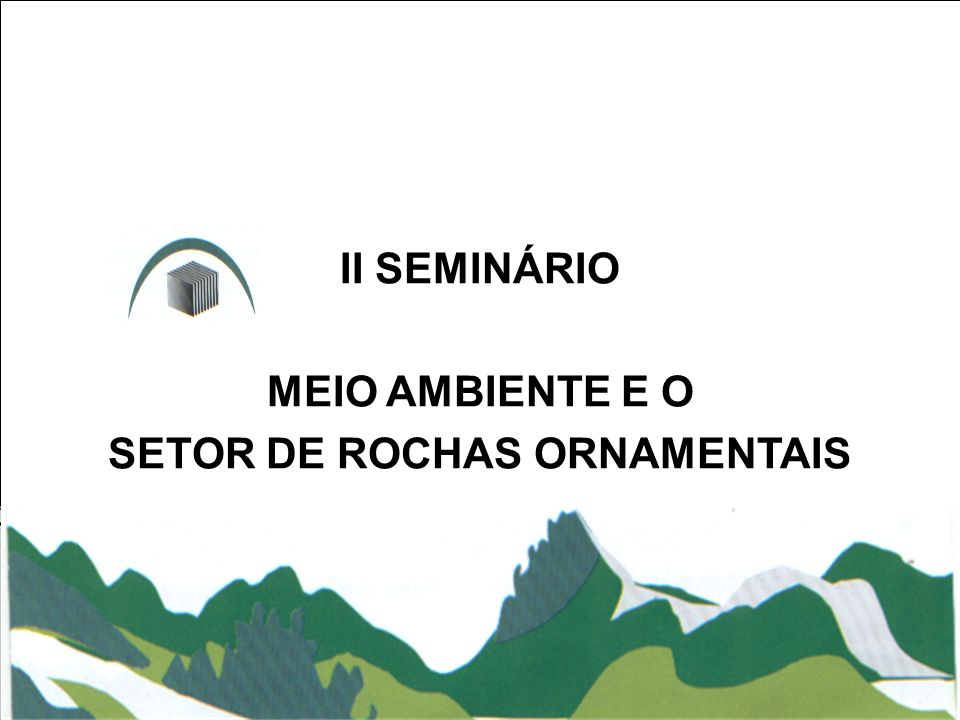 II SEMINÁRIO MEIO AMBIENTE E O SETOR DE ROCHAS ORNAMENTAIS