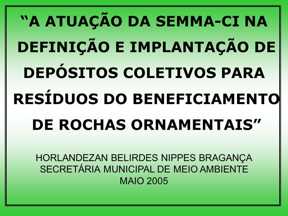A ATUAÇÃO DA SEMMA-CI NA DEFINIÇÃO E IMPLANTAÇÃO DE DEPÓSITOS COLETIVOS PARA RESÍDUOS DO BENEFICIAMENTO DE ROCHAS ORNAMENTAIS HORLANDEZAN BELIRDES NIPPES BRAGANÇA SECRETÁRIA MUNICIPAL DE MEIO AMBIENTE MAIO 2005