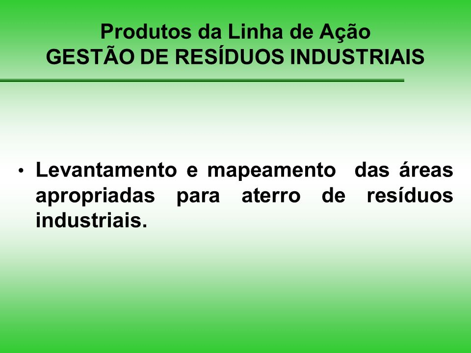 Produtos da Linha de Ação GESTÃO DE RESÍDUOS INDUSTRIAIS Levantamento e mapeamento das áreas apropriadas para aterro de resíduos industriais.