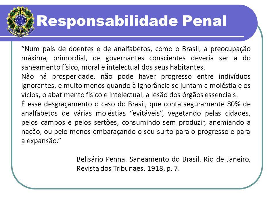 Responsabilidade Penal Num país de doentes e de analfabetos, como o Brasil, a preocupação máxima, primordial, de governantes conscientes deveria ser a do saneamento físico, moral e intelectual dos seus habitantes.
