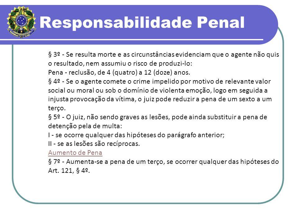 Responsabilidade Penal § 3º - Se resulta morte e as circunstâncias evidenciam que o agente não quis o resultado, nem assumiu o risco de produzi-lo: Pena - reclusão, de 4 (quatro) a 12 (doze) anos.