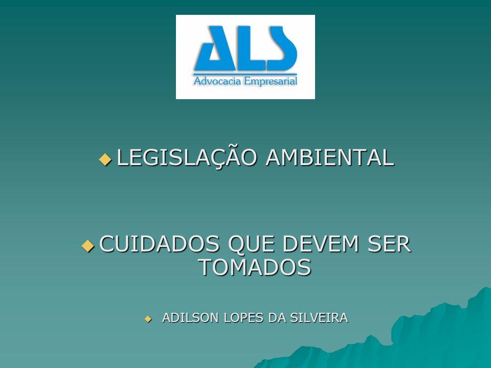 LEGISLAÇÃO AMBIENTAL LEGISLAÇÃO AMBIENTAL CUIDADOS QUE DEVEM SER TOMADOS CUIDADOS QUE DEVEM SER TOMADOS ADILSON LOPES DA SILVEIRA ADILSON LOPES DA SIL