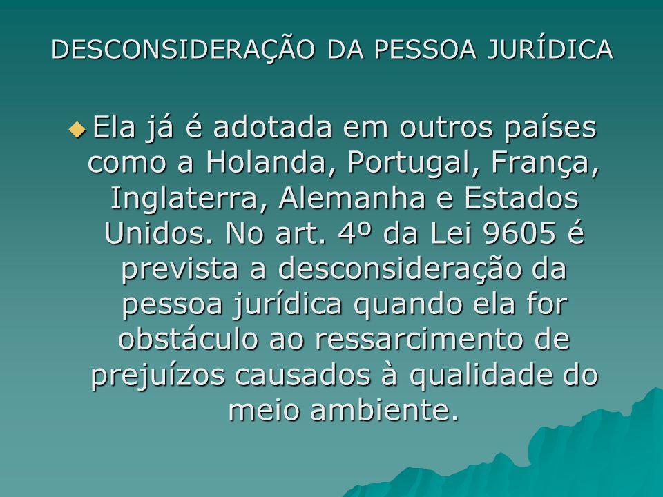 DESCONSIDERAÇÃO DA PESSOA JURÍDICA Ela já é adotada em outros países como a Holanda, Portugal, França, Inglaterra, Alemanha e Estados Unidos. No art.