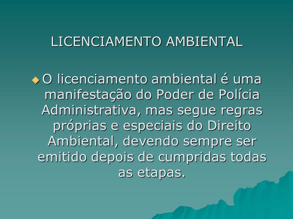 LICENCIAMENTO AMBIENTAL O licenciamento ambiental é uma manifestação do Poder de Polícia Administrativa, mas segue regras próprias e especiais do Dire