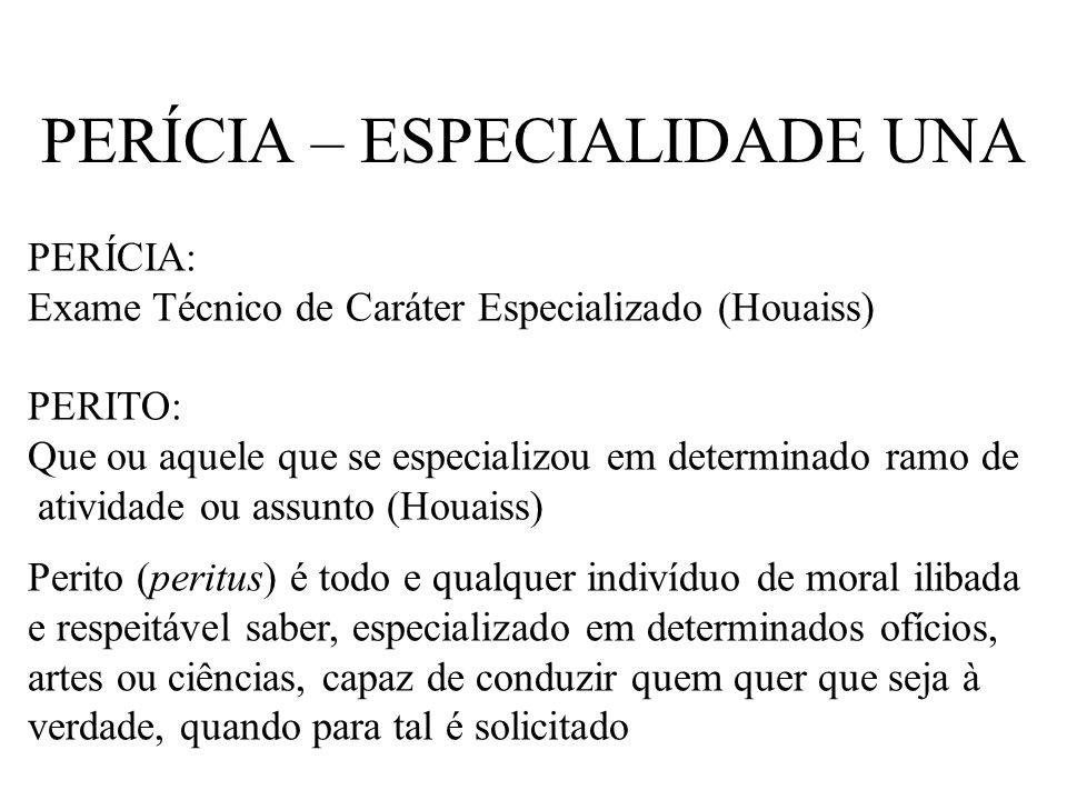 PERÍCIA – ESPECIALIDADE UNA PERÍCIA: Exame Técnico de Caráter Especializado (Houaiss) PERITO: Que ou aquele que se especializou em determinado ramo de