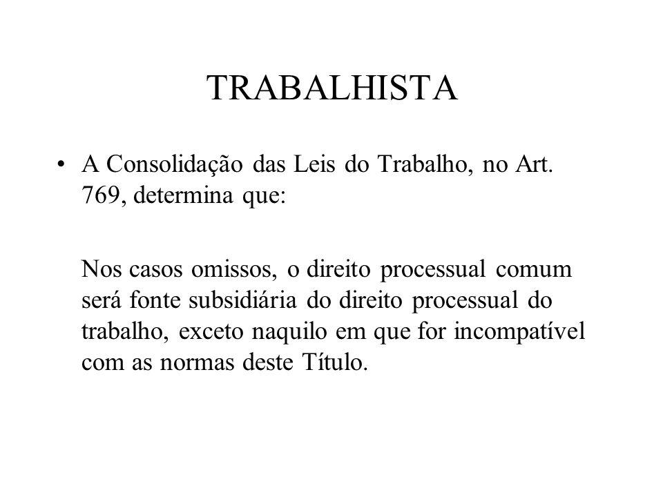 TRABALHISTA A Consolidação das Leis do Trabalho, no Art. 769, determina que: Nos casos omissos, o direito processual comum será fonte subsidiária do d