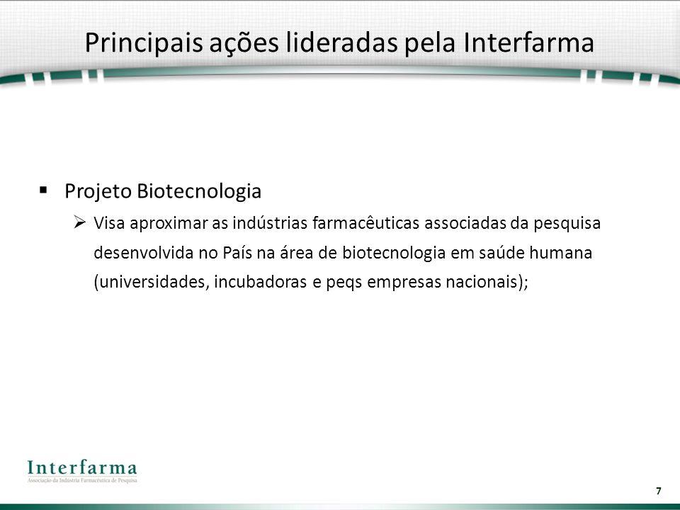 7 Principais ações lideradas pela Interfarma Projeto Biotecnologia Visa aproximar as indústrias farmacêuticas associadas da pesquisa desenvolvida no P