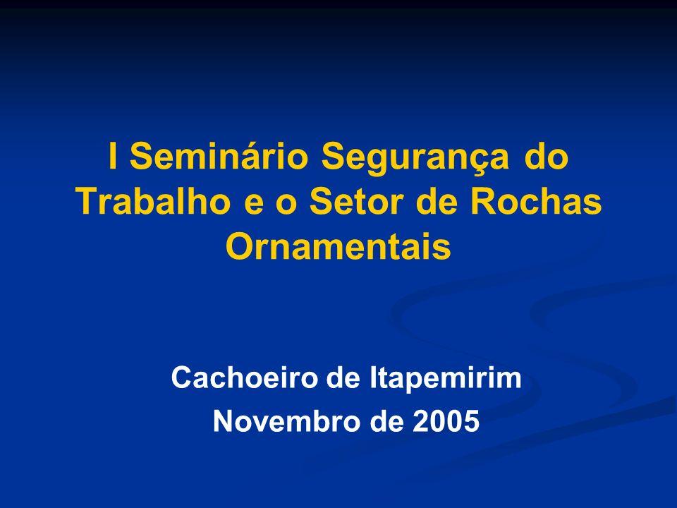 I Seminário Segurança do Trabalho e o Setor de Rochas Ornamentais Cachoeiro de Itapemirim Novembro de 2005