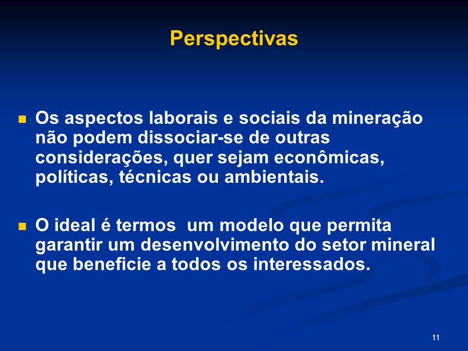11 Perspectivas Os aspectos laborais e sociais da mineração não podem dissociar-se de outras considerações, quer sejam econômicas, políticas, técnicas