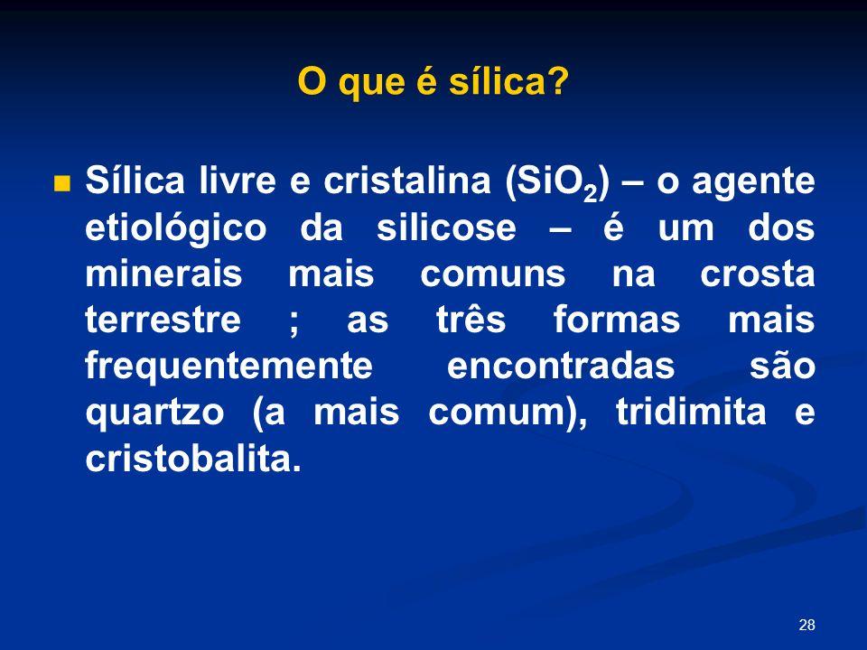 28 O que é sílica? Sílica livre e cristalina (SiO 2 ) – o agente etiológico da silicose – é um dos minerais mais comuns na crosta terrestre ; as três