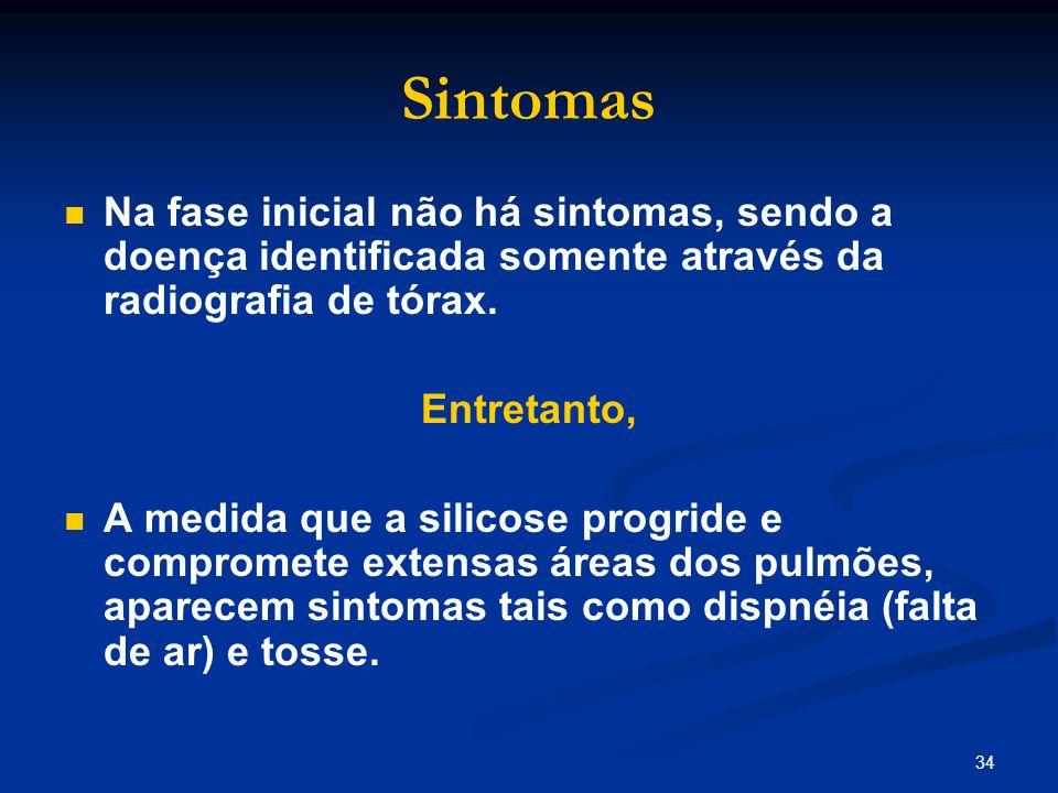34 Sintomas Na fase inicial não há sintomas, sendo a doença identificada somente através da radiografia de tórax. Entretanto, A medida que a silicose