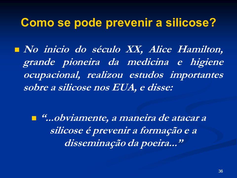 36 Como se pode prevenir a silicose? No inicio do século XX, Alice Hamilton, grande pioneira da medicina e higiene ocupacional, realizou estudos impor