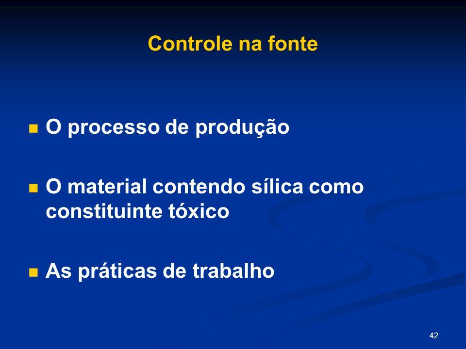 42 Controle na fonte O processo de produção O material contendo sílica como constituinte tóxico As práticas de trabalho