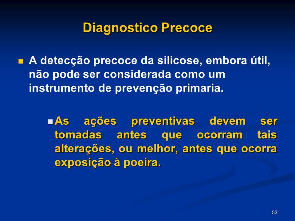 53 Diagnostico Precoce A detecção precoce da silicose, embora útil, não pode ser considerada como um instrumento de prevenção primaria. As ações preve