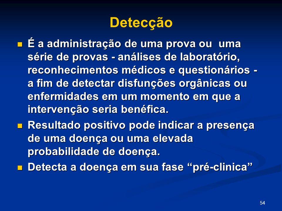 54 Detecção É a administração de uma prova ou uma série de provas - análises de laboratório, reconhecimentos médicos e questionários - a fim de detect