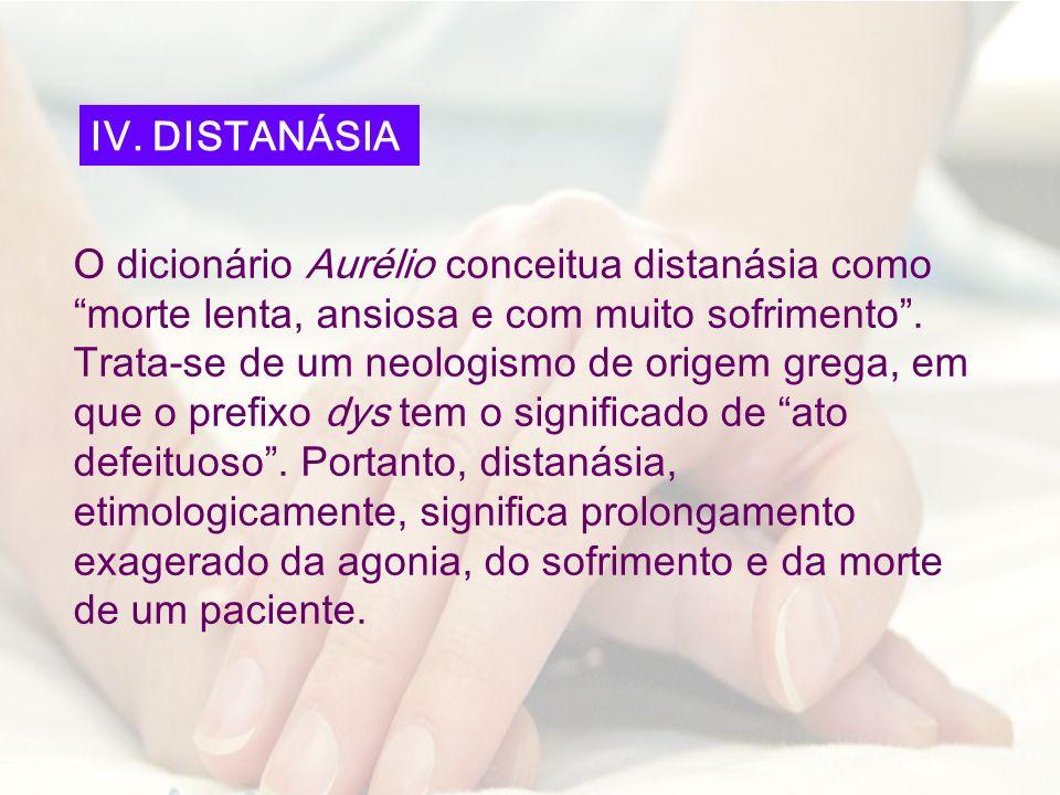 O dicionário Aurélio conceitua distanásia como morte lenta, ansiosa e com muito sofrimento. Trata-se de um neologismo de origem grega, em que o prefix